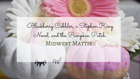 Blackberry Cobbler, a Stephen King Novel, and the PumpkinPatch.