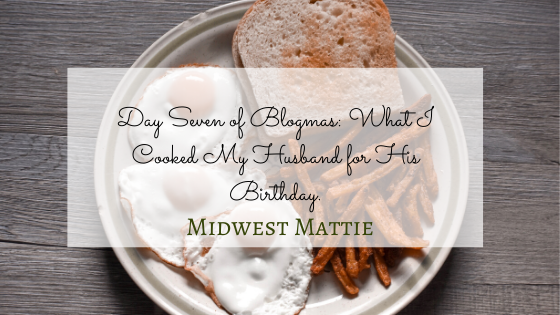 Day Seven of Blogmas: What I Cooked My Husband for His Birthday.