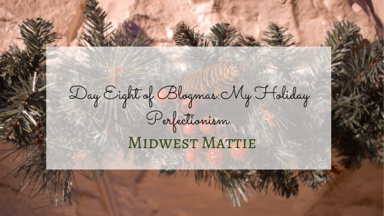 Day Eight of Blogmas:  My HolidayPerfectionism.