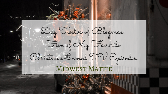 Day Twelve of Blogmas: Five of My Favorite Christmas-themed TVEpisodes.