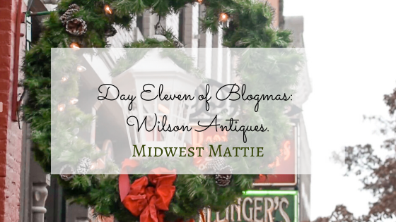 Day Eleven of Blogmas: Wilson Antiques.