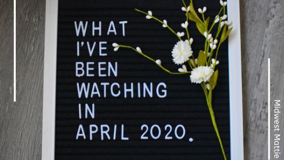 What I've Been Watching in April 2020.